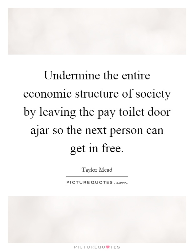 Undermine the entire economic structure of society by leaving the pay toilet door ajar so the next person can get in free Picture Quote #1