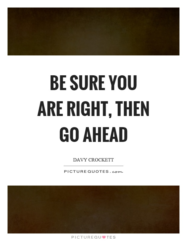 Be sure you are right, then go ahead Picture Quote #1