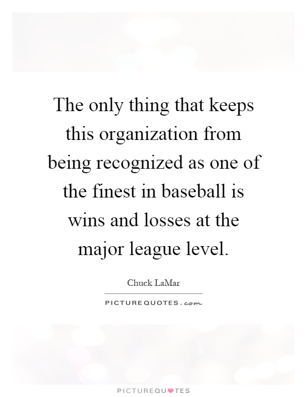The only thing that keeps this organization from being recognized as one of the finest in baseball is wins and losses at the major league level Picture Quote #1