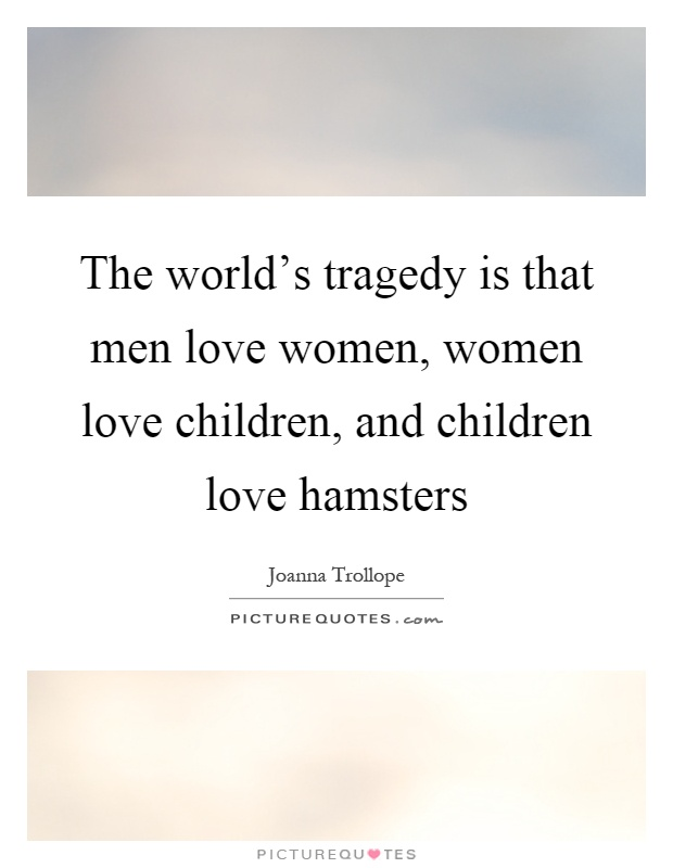 The world's tragedy is that men love women, women love children, and children love hamsters Picture Quote #1