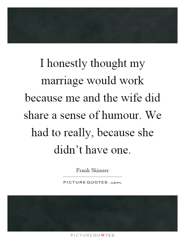 I honestly thought my marriage would work because me and the wife did share a sense of humour. We had to really, because she didn't have one Picture Quote #1