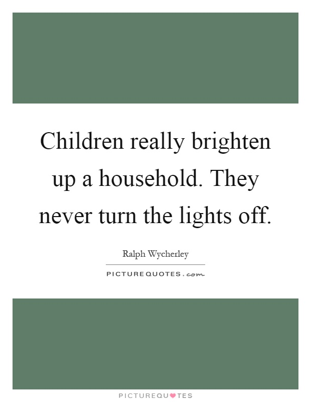 Children really brighten up a household. They never turn the lights off Picture Quote #1