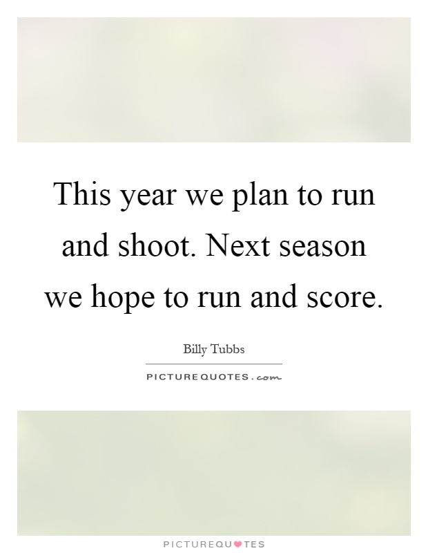 This year we plan to run and shoot. Next season we hope to run and score Picture Quote #1