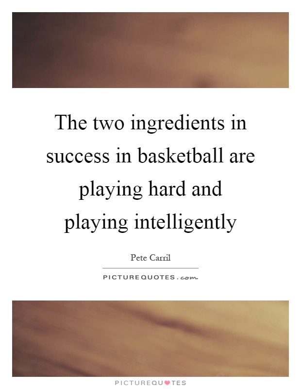 The two ingredients in success in basketball are playing hard and playing intelligently Picture Quote #1