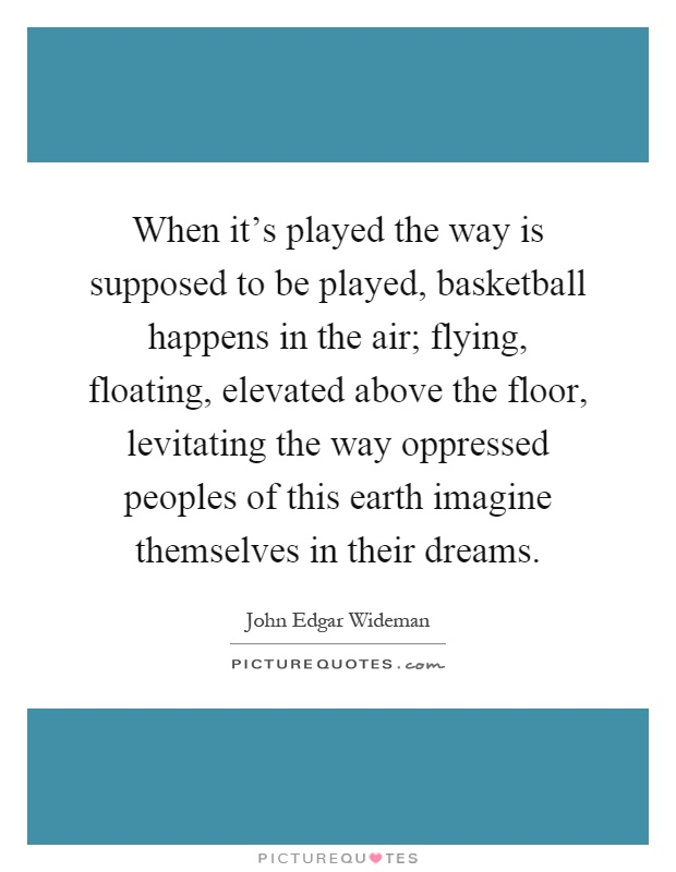 When it's played the way is supposed to be played, basketball happens in the air; flying, floating, elevated above the floor, levitating the way oppressed peoples of this earth imagine themselves in their dreams Picture Quote #1