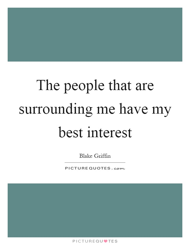 The people that are surrounding me have my best interest Picture Quote #1