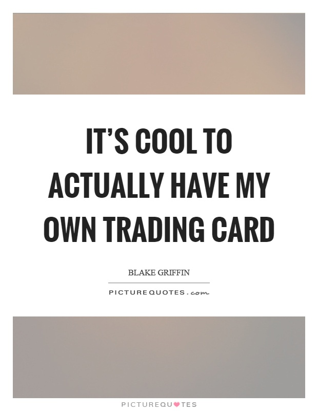 It's cool to actually have my own trading card Picture Quote #1
