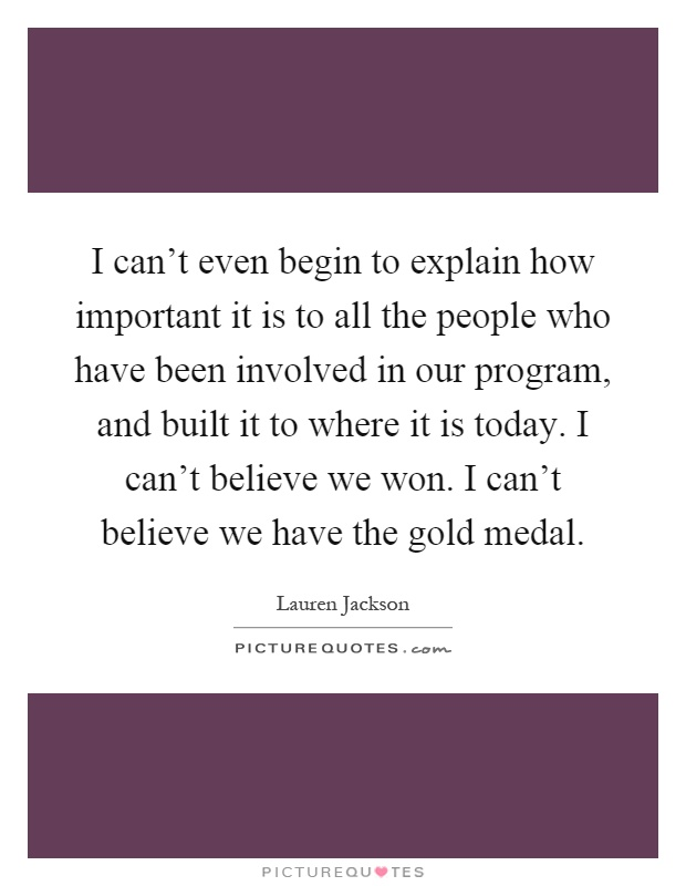 I can't even begin to explain how important it is to all the people who have been involved in our program, and built it to where it is today. I can't believe we won. I can't believe we have the gold medal Picture Quote #1