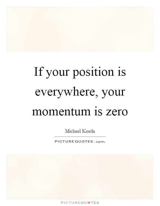 If your position is everywhere, your momentum is zero Picture Quote #1