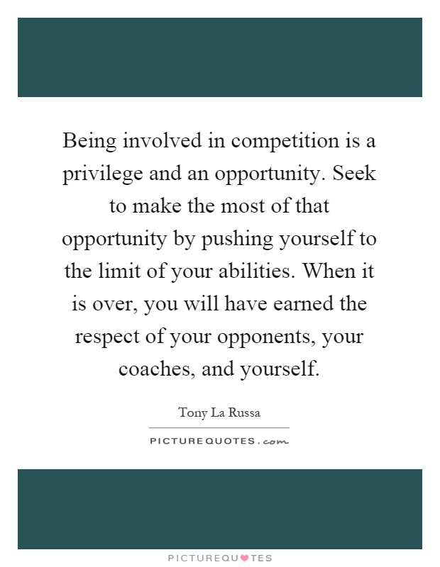 Being involved in competition is a privilege and an opportunity. Seek to make the most of that opportunity by pushing yourself to the limit of your abilities. When it is over, you will have earned the respect of your opponents, your coaches, and yourself Picture Quote #1
