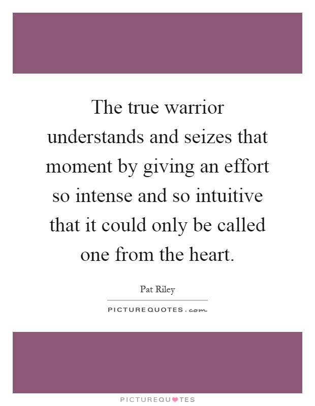The true warrior understands and seizes that moment by giving an effort so intense and so intuitive that it could only be called one from the heart Picture Quote #1