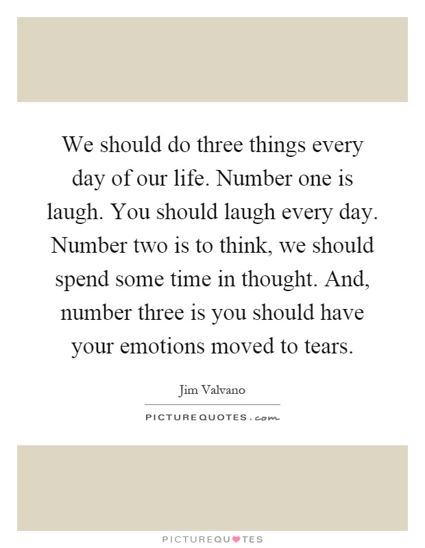 We should do three things every day of our life. Number one is laugh. You should laugh every day. Number two is to think, we should spend some time in thought. And, number three is you should have your emotions moved to tears Picture Quote #1