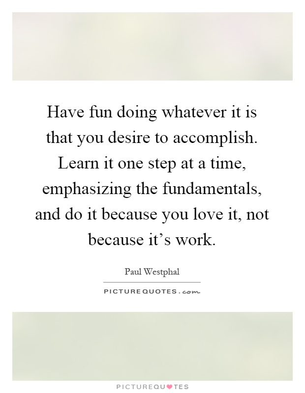 Have fun doing whatever it is that you desire to accomplish. Learn it one step at a time, emphasizing the fundamentals, and do it because you love it, not because it's work Picture Quote #1
