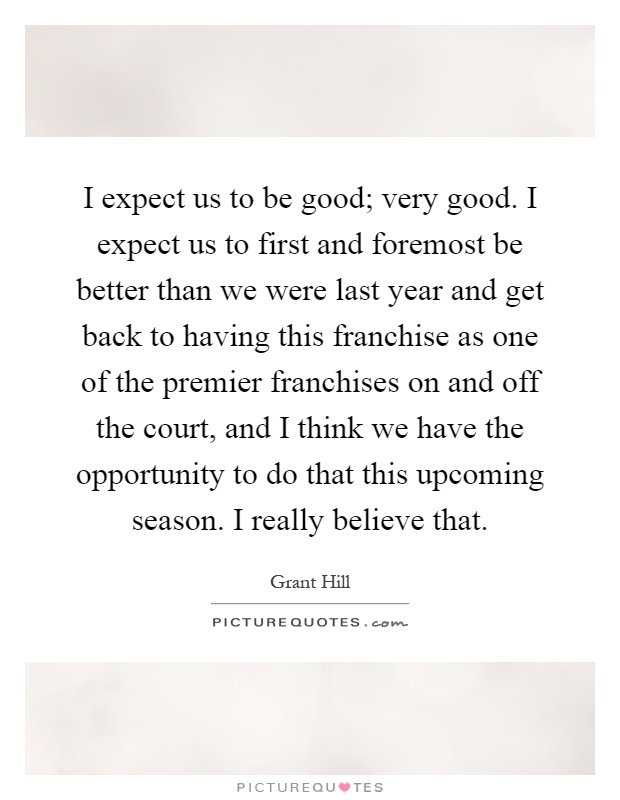 I expect us to be good; very good. I expect us to first and foremost be better than we were last year and get back to having this franchise as one of the premier franchises on and off the court, and I think we have the opportunity to do that this upcoming season. I really believe that Picture Quote #1