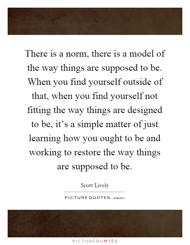 There is a norm, there is a model of the way things are supposed to be. When you find yourself outside of that, when you find yourself not fitting the way things are designed to be, it's a simple matter of just learning how you ought to be and working to restore the way things are supposed to be Picture Quote #1