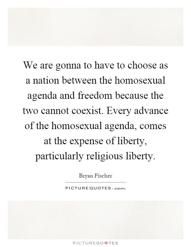 We are gonna to have to choose as a nation between the homosexual agenda and freedom because the two cannot coexist. Every advance of the homosexual agenda, comes at the expense of liberty, particularly religious liberty Picture Quote #1
