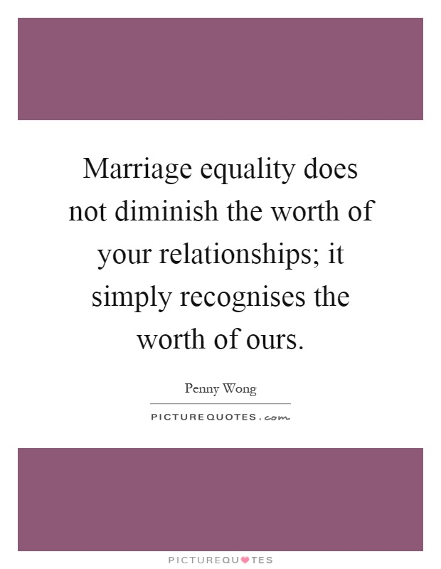 Marriage equality does not diminish the worth of your relationships; it simply recognises the worth of ours Picture Quote #1