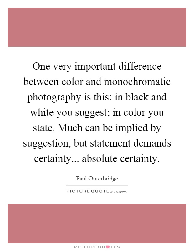 One very important difference between color and monochromatic photography is this: in black and white you suggest; in color you state. Much can be implied by suggestion, but statement demands certainty... absolute certainty Picture Quote #1