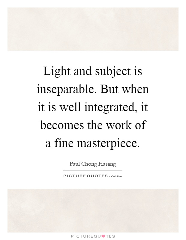 Light and subject is inseparable. But when it is well integrated, it becomes the work of a fine masterpiece Picture Quote #1