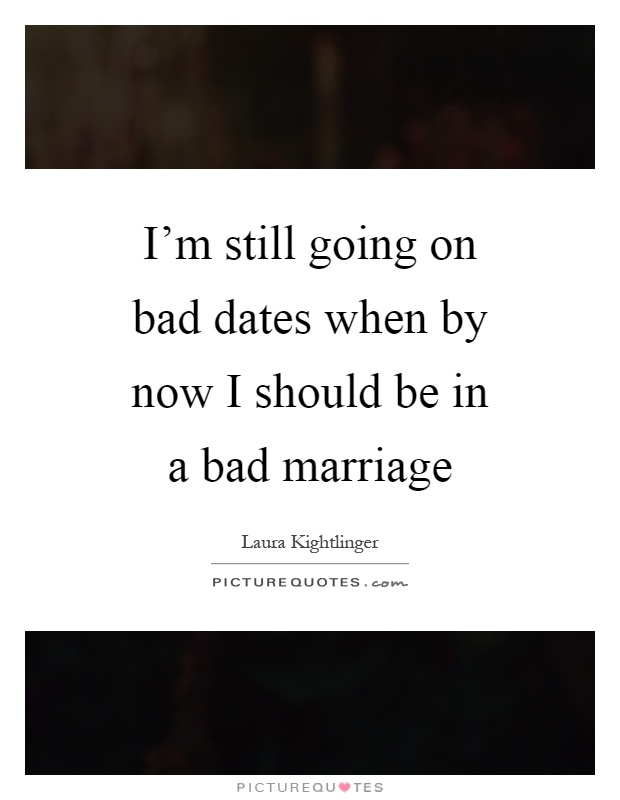 I'm still going on bad dates when by now I should be in a bad marriage Picture Quote #1