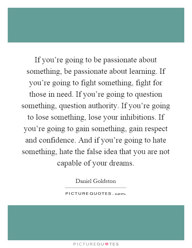 If you're going to be passionate about something, be passionate about learning. If you're going to fight something, fight for those in need. If you're going to question something, question authority. If you're going to lose something, lose your inhibitions. If you're going to gain something, gain respect and confidence. And if you're going to hate something, hate the false idea that you are not capable of your dreams Picture Quote #1