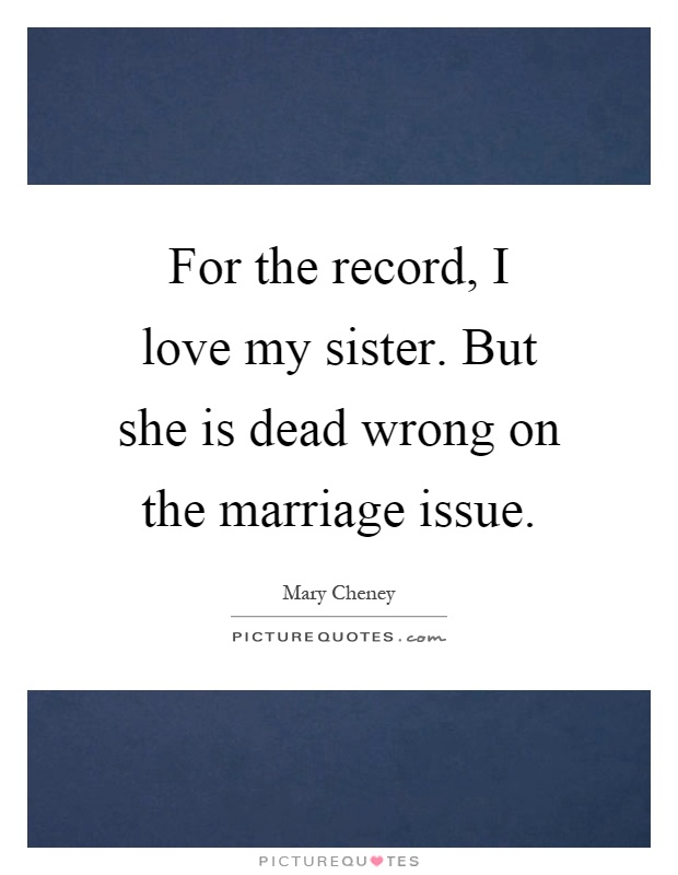 For the record, I love my sister. But she is dead wrong on the marriage issue Picture Quote #1