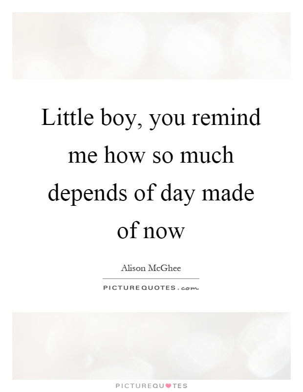 Little boy, you remind me how so much depends of day made of now Picture Quote #1