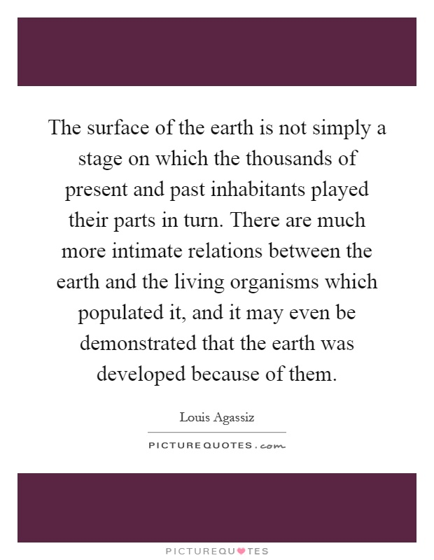The surface of the earth is not simply a stage on which the thousands of present and past inhabitants played their parts in turn. There are much more intimate relations between the earth and the living organisms which populated it, and it may even be demonstrated that the earth was developed because of them Picture Quote #1