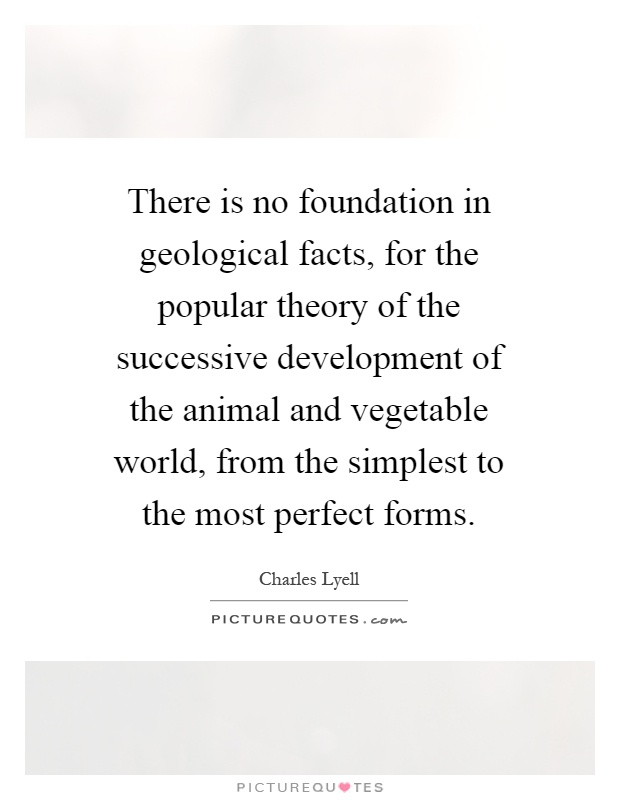 There is no foundation in geological facts, for the popular theory of the successive development of the animal and vegetable world, from the simplest to the most perfect forms Picture Quote #1