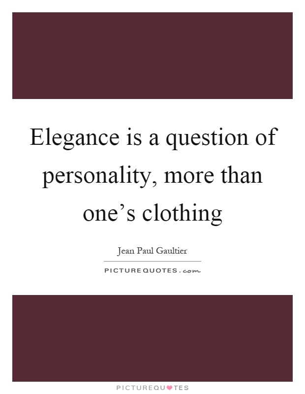 Elegance is a question of personality, more than one's clothing Picture Quote #1