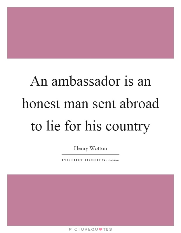 An ambassador is an honest man sent abroad to lie for his country Picture Quote #1