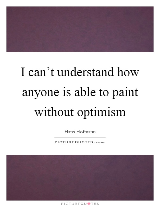 I can't understand how anyone is able to paint without optimism Picture Quote #1