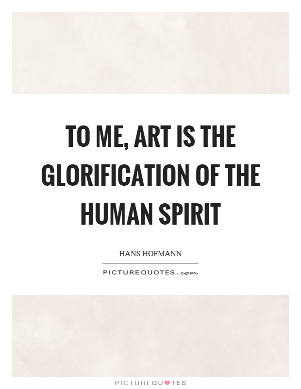 To me, art is the glorification of the human spirit Picture Quote #1