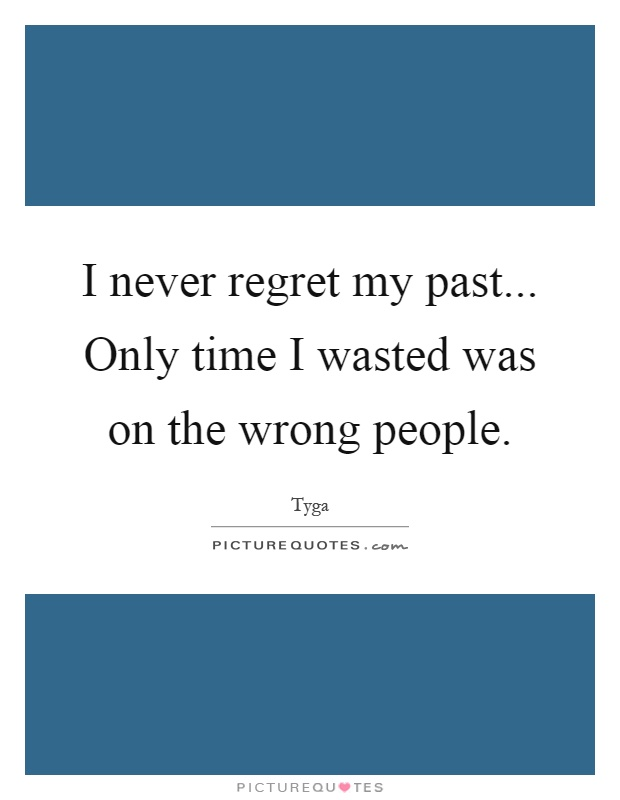 I never regret my past... Only time I wasted was on the wrong people Picture Quote #1