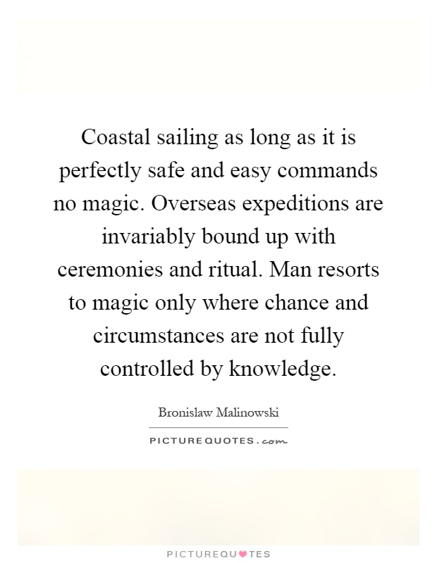 Coastal sailing as long as it is perfectly safe and easy commands no magic. Overseas expeditions are invariably bound up with ceremonies and ritual. Man resorts to magic only where chance and circumstances are not fully controlled by knowledge Picture Quote #1