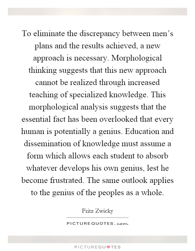 To eliminate the discrepancy between men's plans and the results achieved, a new approach is necessary. Morphological thinking suggests that this new approach cannot be realized through increased teaching of specialized knowledge. This morphological analysis suggests that the essential fact has been overlooked that every human is potentially a genius. Education and dissemination of knowledge must assume a form which allows each student to absorb whatever develops his own genius, lest he become frustrated. The same outlook applies to the genius of the peoples as a whole Picture Quote #1