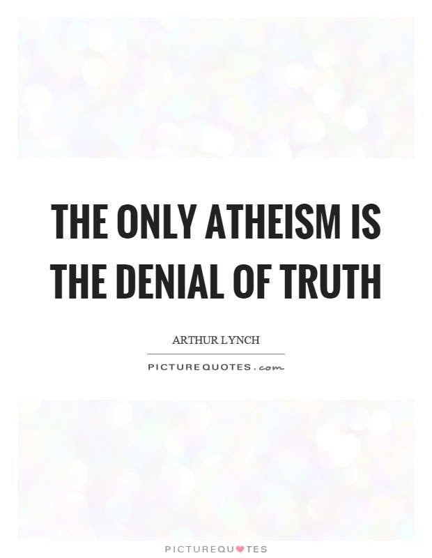 The only atheism is the denial of truth Picture Quote #1