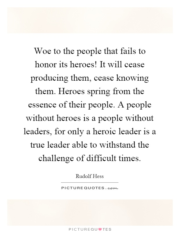Woe to the people that fails to honor its heroes! It will cease producing them, cease knowing them. Heroes spring from the essence of their people. A people without heroes is a people without leaders, for only a heroic leader is a true leader able to withstand the challenge of difficult times Picture Quote #1