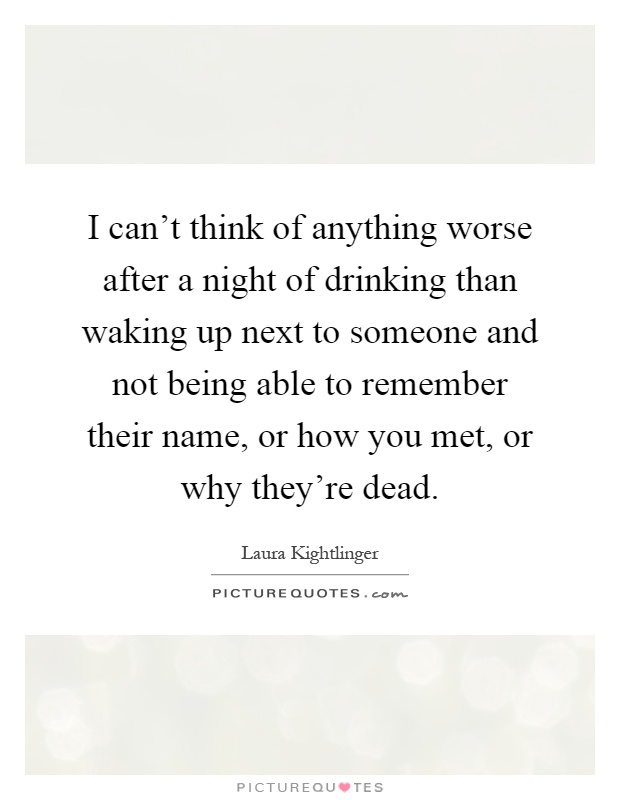 I can't think of anything worse after a night of drinking than waking up next to someone and not being able to remember their name, or how you met, or why they're dead Picture Quote #1