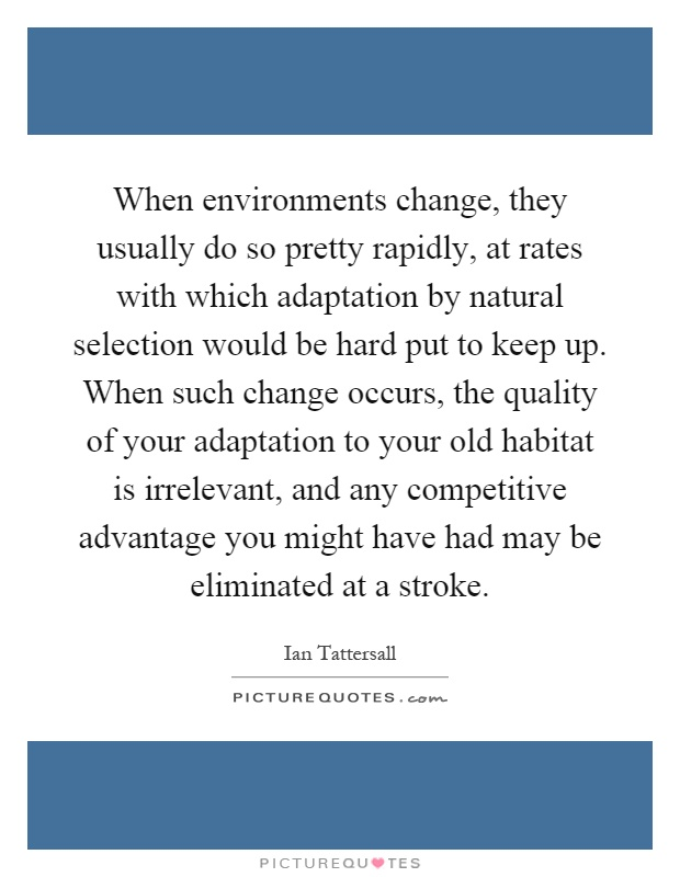 When environments change, they usually do so pretty rapidly, at rates with which adaptation by natural selection would be hard put to keep up. When such change occurs, the quality of your adaptation to your old habitat is irrelevant, and any competitive advantage you might have had may be eliminated at a stroke Picture Quote #1