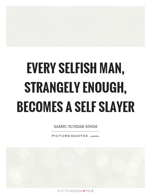 Every selfish man, strangely enough, becomes a self slayer Picture Quote #1