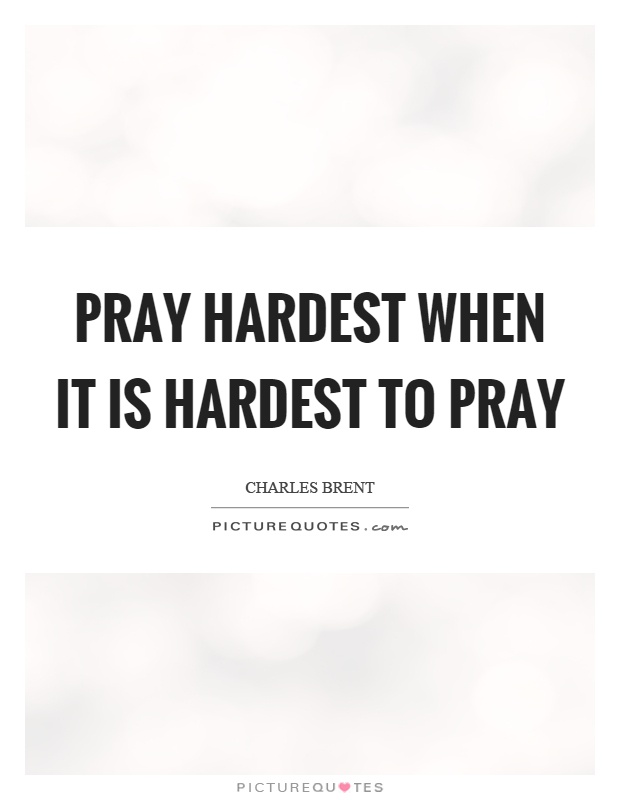 Pray hardest when it is hardest to pray Picture Quote #1