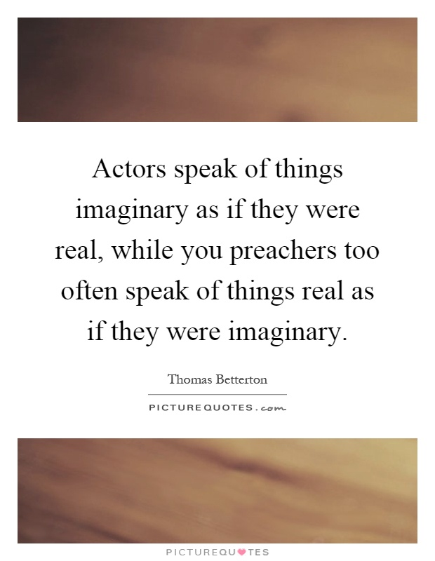 Actors speak of things imaginary as if they were real, while you preachers too often speak of things real as if they were imaginary Picture Quote #1