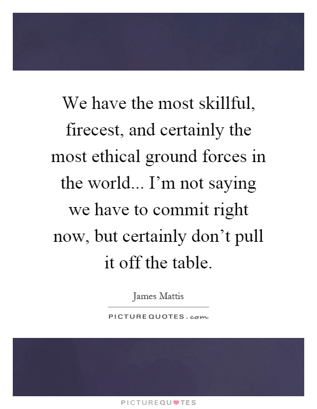 We have the most skillful, firecest, and certainly the most ethical ground forces in the world... I'm not saying we have to commit right now, but certainly don't pull it off the table Picture Quote #1