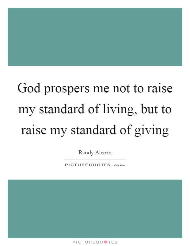 God prospers me not to raise my standard of living, but to raise my standard of giving Picture Quote #1