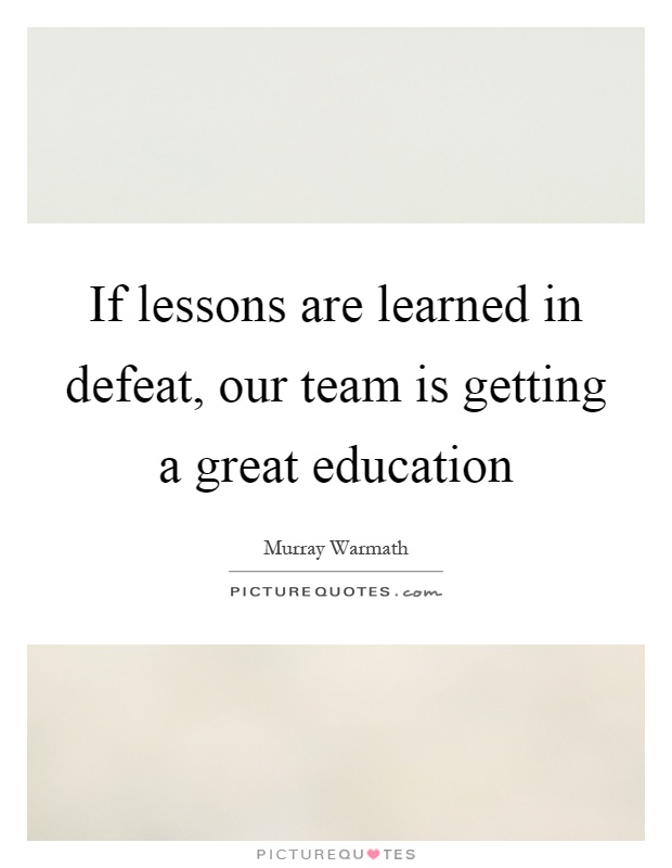 If lessons are learned in defeat, our team is getting a great education Picture Quote #1