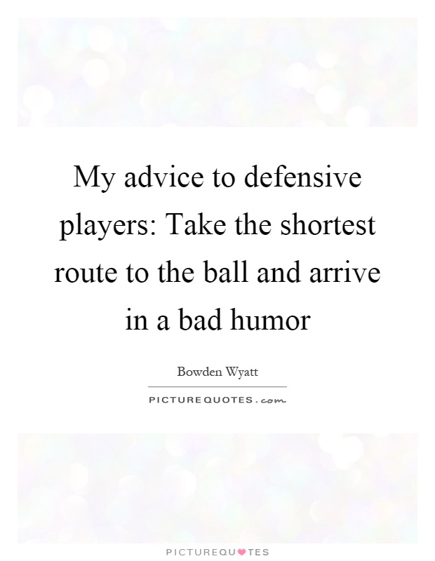My advice to defensive players: Take the shortest route to the ball and arrive in a bad humor Picture Quote #1