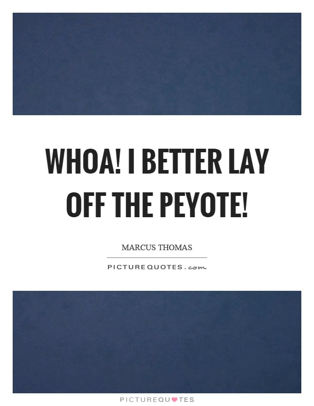 Whoa! I better lay off the peyote! Picture Quote #1