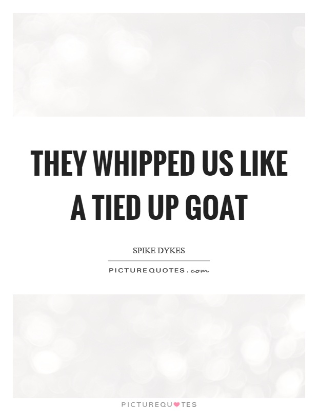 They whipped us like a tied up goat Picture Quote #1