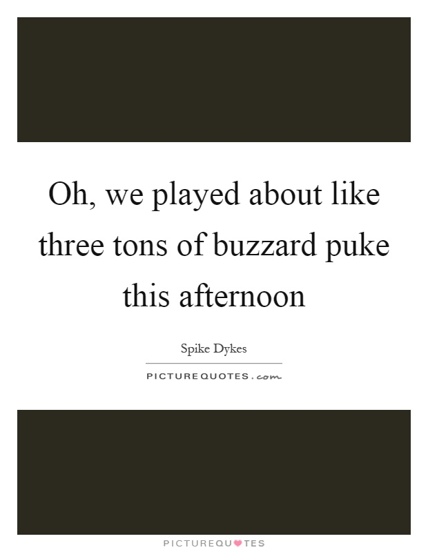 Oh, we played about like three tons of buzzard puke this afternoon Picture Quote #1